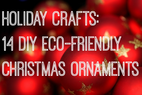 Holiday Crafts: 14 DIY Eco-Friendly Christmas Ornaments