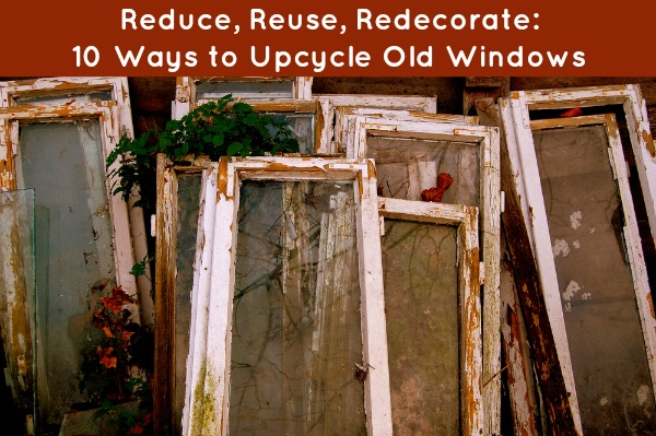 Reduce, Reuse, Redecorate: 10 Ways to Upcycle Old Windows